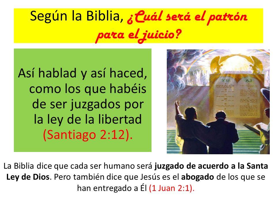 Según la Biblia, ¿Cuál será el patrón para el juicio? Así hablad y así haced, como los que habéis de ser juzgados por la ley de la libertad (Santiago