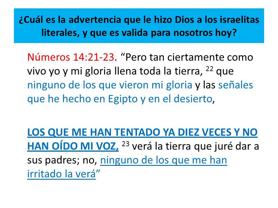 ¿Cuál es la advertencia que le hizo Dios a los israelitas literales, y que es valida para nosotros hoy? Números 14:21-23. Pero tan ciertamente como vi
