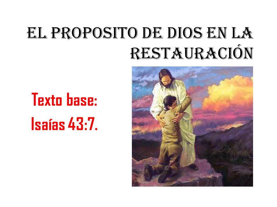 EL PROPOSITO DE DIOS EN LA RESTAURACIÓN Texto base: Isaías 43:7.