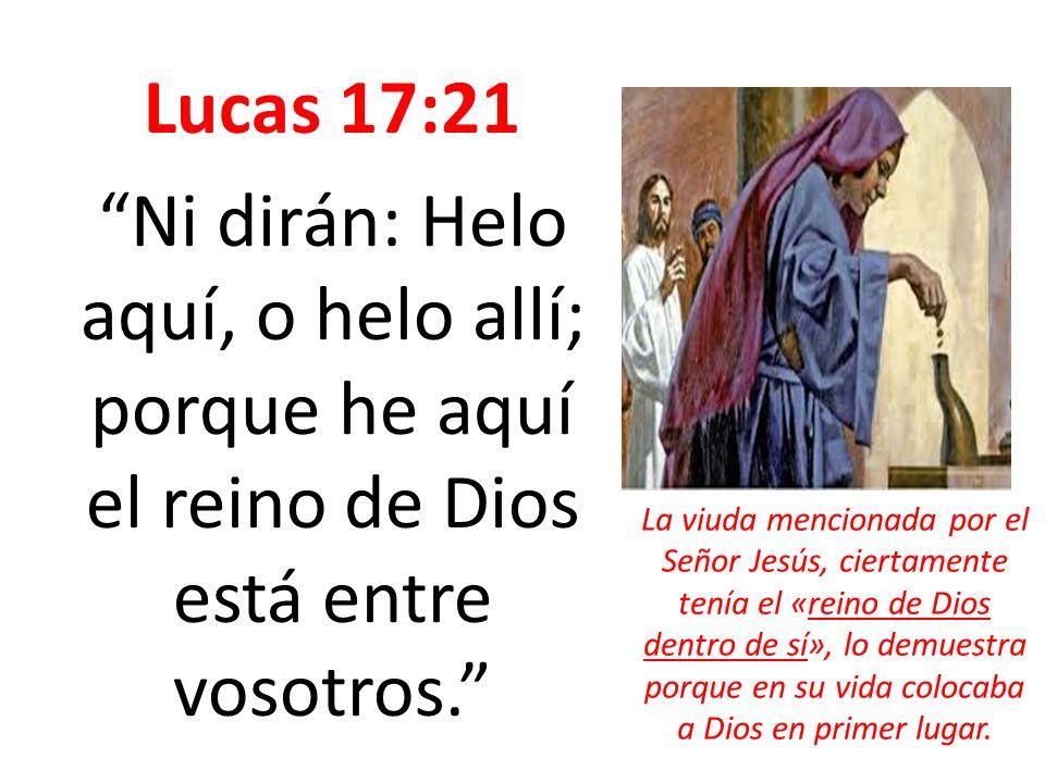 Lucas 17:21 Ni dirán: Helo aquí, o helo allí; porque he aquí el reino de Dios está entre vosotros. La viuda mencionada por el Señor Jesús, ciertamente
