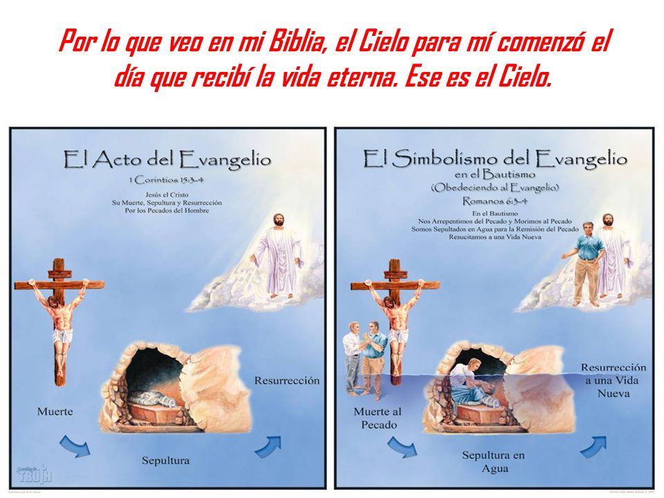 Por lo que veo en mi Biblia, el Cielo para mí comenzó el día que recibí la vida eterna. Ese es el Cielo.