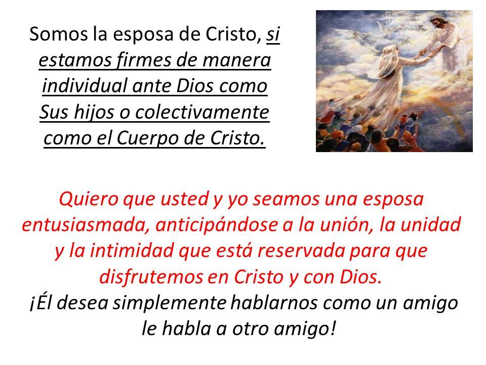 Somos la esposa de Cristo, si estamos firmes de manera individual ante Dios como Sus hijos o colectivamente como el Cuerpo de Cristo. Quiero que usted