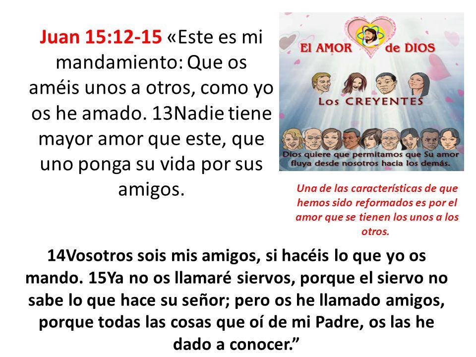 Juan 15:12-15 «Este es mi mandamiento: Que os améis unos a otros, como yo os he amado. 13Nadie tiene mayor amor que este, que uno ponga su vida por su