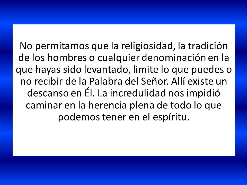 No permitamos que la religiosidad, la tradición de los hombres o cualquier denominación en la que hayas sido levantado, limite lo que puedes o no reci