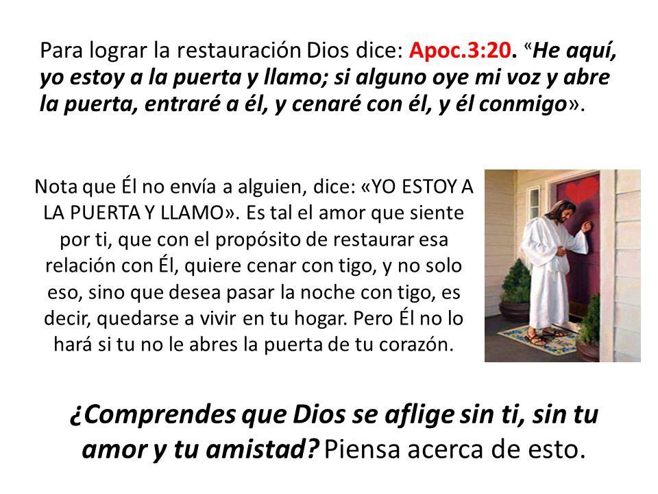 Para lograr la restauración Dios dice: Apoc.3:20. « He aquí, yo estoy a la puerta y llamo; si alguno oye mi voz y abre la puerta, entraré a él, y cena