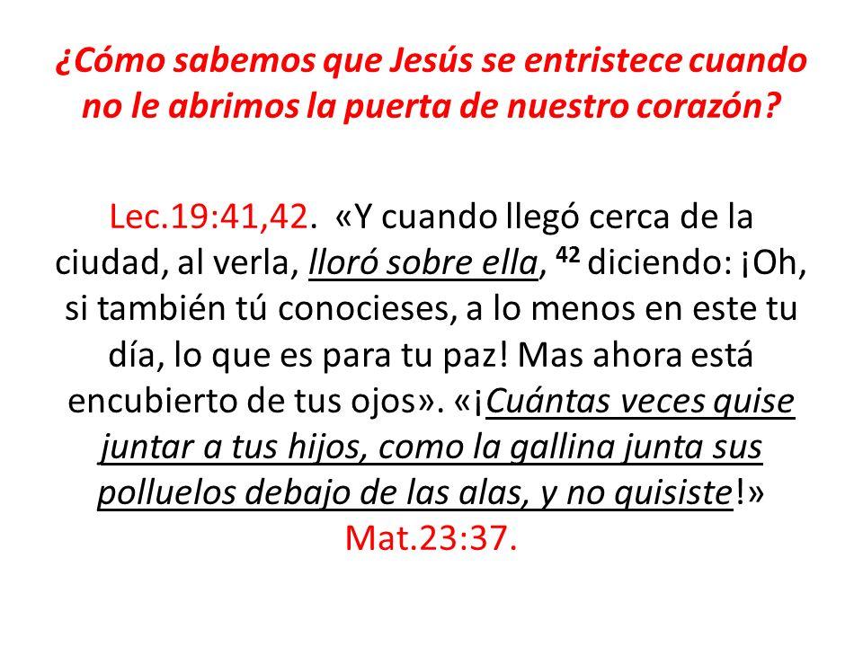 ¿Cómo sabemos que Jesús se entristece cuando no le abrimos la puerta de nuestro corazón? Lec.19:41,42. «Y cuando llegó cerca de la ciudad, al verla, l