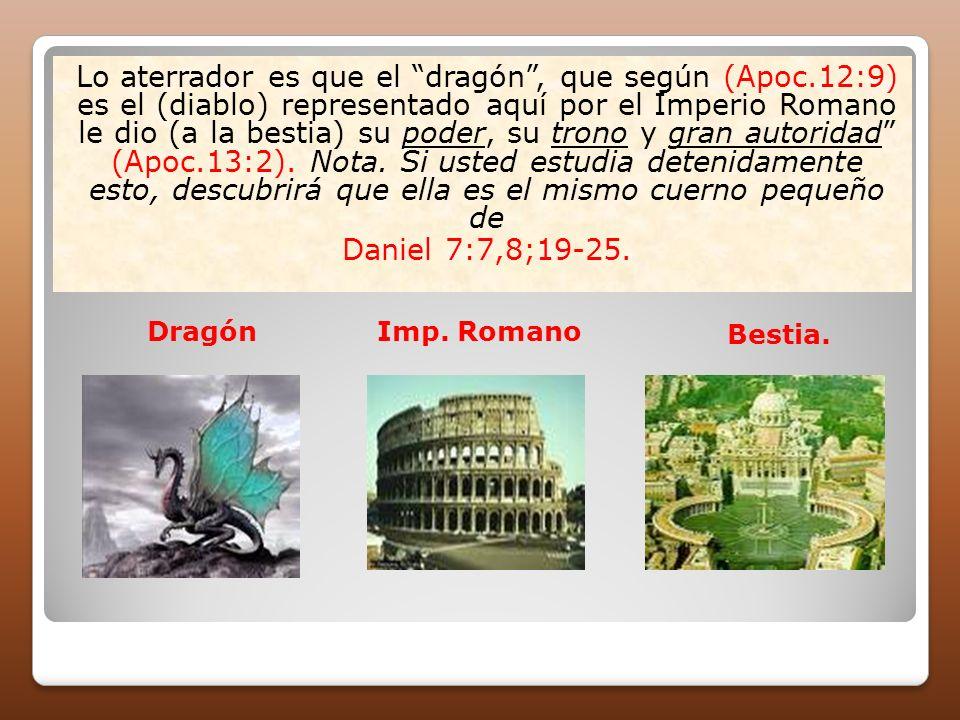 Lo aterrador es que el dragón, que según (Apoc.12:9) es el (diablo) representado aquí por el Imperio Romano le dio (a la bestia) su poder, su trono y