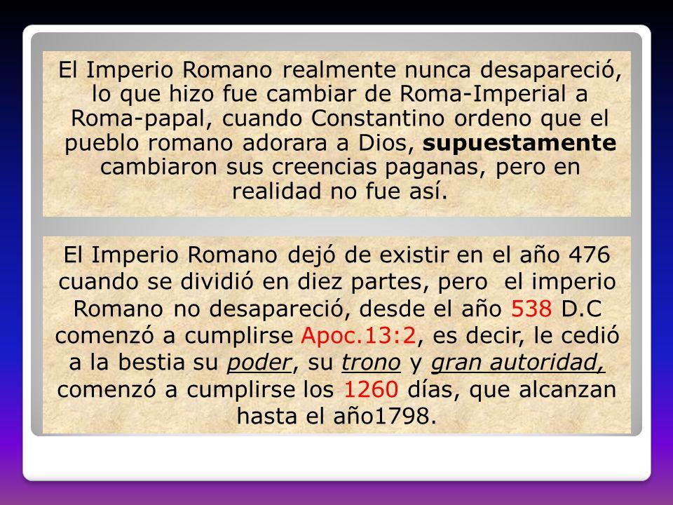 El Imperio Romano realmente nunca desapareció, lo que hizo fue cambiar de Roma-Imperial a Roma-papal, cuando Constantino ordeno que el pueblo romano a