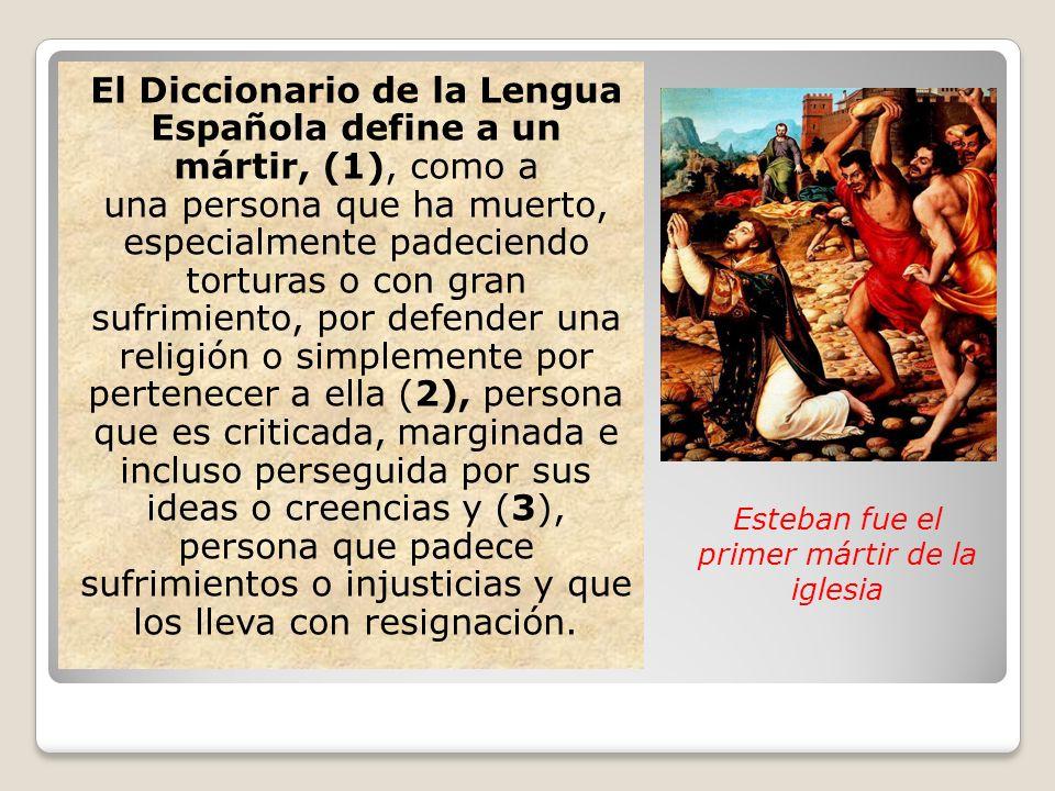 El Diccionario de la Lengua Española define a un mártir, (1), como a una persona que ha muerto, especialmente padeciendo torturas o con gran sufrimien