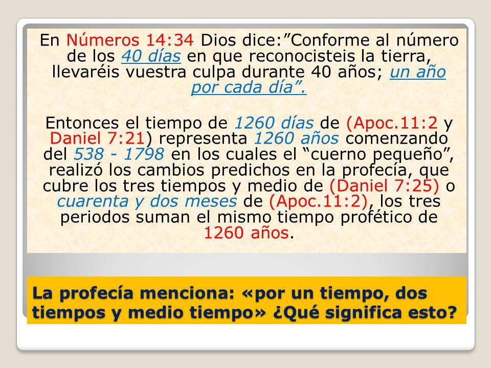 La profecía menciona: «por un tiempo, dos tiempos y medio tiempo» ¿Qué significa esto? En Números 14:34 Dios dice:Conforme al número de los 40 días en