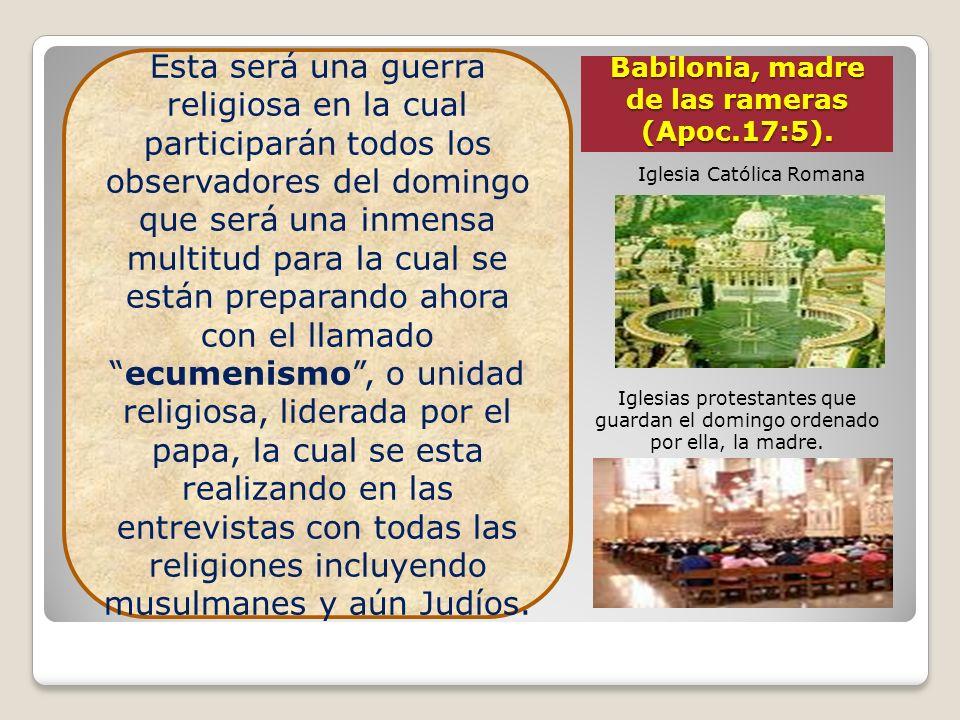 Babilonia, madre de las rameras (Apoc.17:5). Iglesia Católica Romana Iglesias protestantes que guardan el domingo ordenado por ella, la madre. Esta se