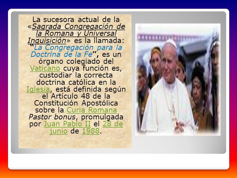 La sucesora actual de la «Sagrada Congregación de la Romana y Universal Inquisición» es la llamada:La Congregación para la Doctrina de la Fe, es un ór