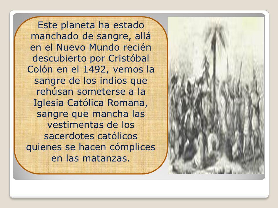 Este planeta ha estado manchado de sangre, allá en el Nuevo Mundo recién descubierto por Cristóbal Colón en el 1492, vemos la sangre de los indios que