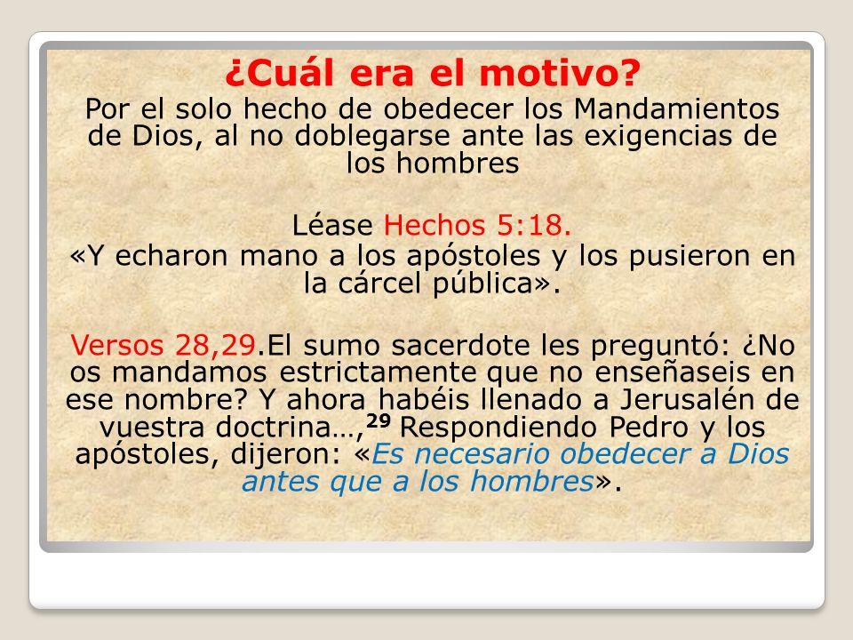 ¿Cuál era el motivo? Por el solo hecho de obedecer los Mandamientos de Dios, al no doblegarse ante las exigencias de los hombres Léase Hechos 5:18. «Y