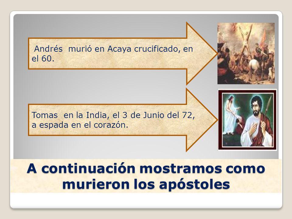 A continuación mostramos como murieron los apóstoles Andrés murió en Acaya crucificado, en el 60. Tomas en la India, el 3 de Junio del 72, a espada en
