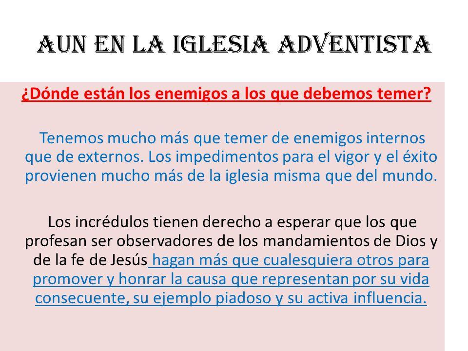 Aun en la Iglesia Adventista ¿Dónde están los enemigos a los que debemos temer? Tenemos mucho más que temer de enemigos internos que de externos. Los