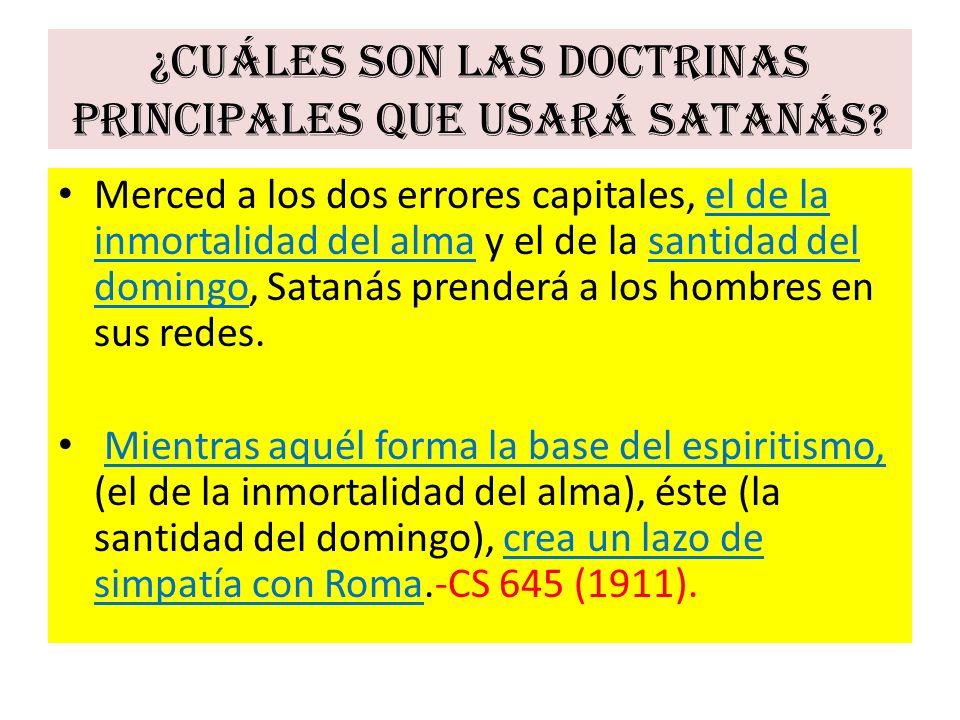 ¿Cuáles son las doctrinas principales que usará Satanás? Merced a los dos errores capitales, el de la inmortalidad del alma y el de la santidad del do