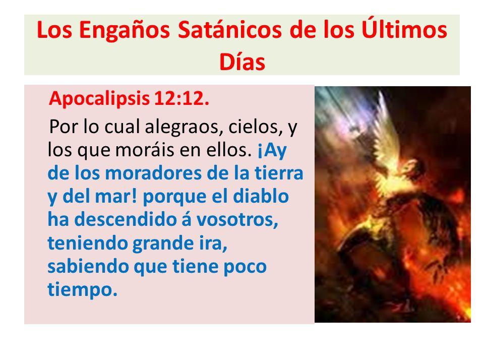 Los Engaños Satánicos de los Últimos Días Apocalipsis 12:12. Por lo cual alegraos, cielos, y los que moráis en ellos. ¡Ay de los moradores de la tierr