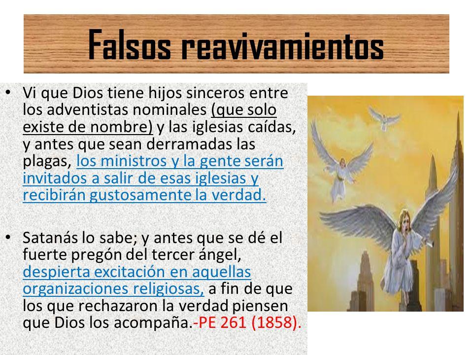 Falsos reavivamientos Vi que Dios tiene hijos sinceros entre los adventistas nominales (que solo existe de nombre) y las iglesias caídas, y antes que