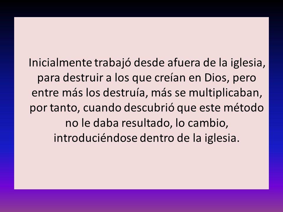 Inicialmente trabajó desde afuera de la iglesia, para destruir a los que creían en Dios, pero entre más los destruía, más se multiplicaban, por tanto,