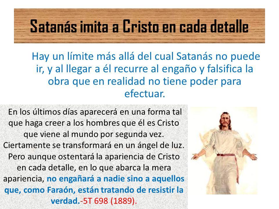 Satanás imita a Cristo en cada detalle Hay un límite más allá del cual Satanás no puede ir, y al llegar a él recurre al engaño y falsifica la obra que