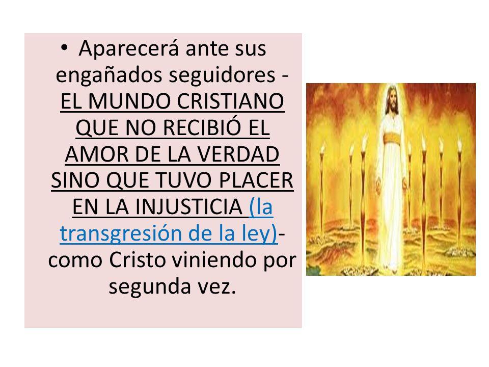 Aparecerá ante sus engañados seguidores - EL MUNDO CRISTIANO QUE NO RECIBIÓ EL AMOR DE LA VERDAD SINO QUE TUVO PLACER EN LA INJUSTICIA (la transgresió