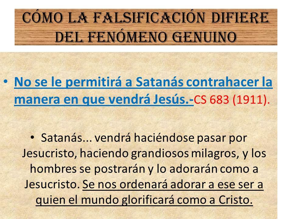 Cómo la falsificación difiere del fenómeno genuino No se le permitirá a Satanás contrahacer la manera en que vendrá Jesús.- CS 683 (1911). Satanás...