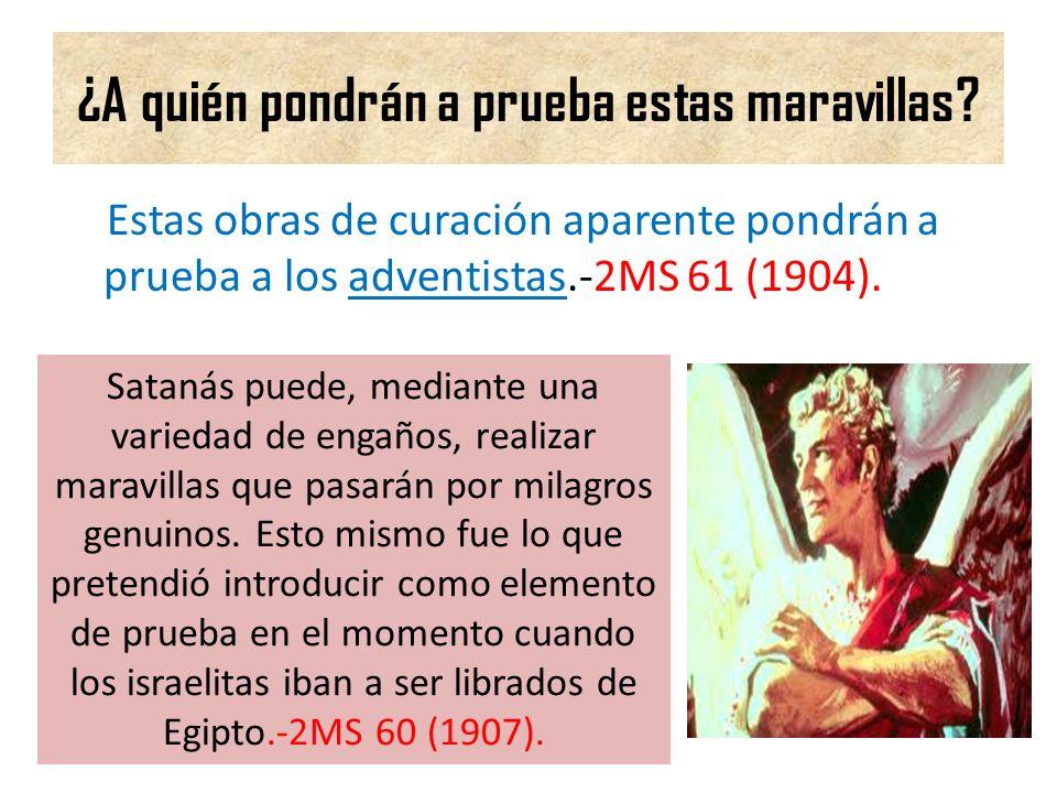 ¿A quién pondrán a prueba estas maravillas? Estas obras de curación aparente pondrán a prueba a los adventistas.-2MS 61 (1904). Satanás puede, mediant