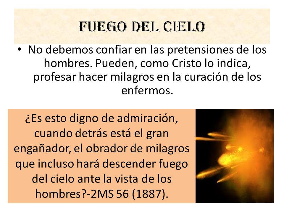 Fuego del cielo No debemos confiar en las pretensiones de los hombres. Pueden, como Cristo lo indica, profesar hacer milagros en la curación de los en
