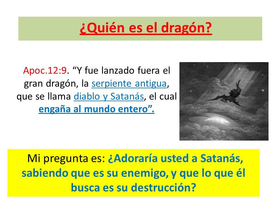 ¿Quién es el dragón? Apoc.12:9. Y fue lanzado fuera el gran dragón, la serpiente antigua, que se llama diablo y Satanás, el cual engaña al mundo enter