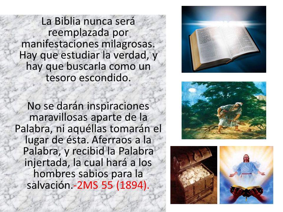 La Biblia nunca será reemplazada por manifestaciones milagrosas. Hay que estudiar la verdad, y hay que buscarla como un tesoro escondido. No se darán