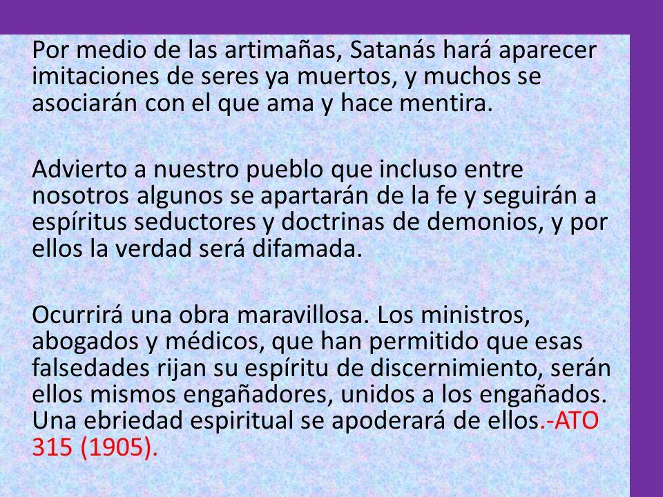 Por medio de las artimañas, Satanás hará aparecer imitaciones de seres ya muertos, y muchos se asociarán con el que ama y hace mentira. Advierto a nue