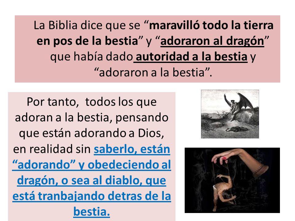 La Biblia dice que se maravilló todo la tierra en pos de la bestia y adoraron al dragón que había dado autoridad a la bestia y adoraron a la bestia. P
