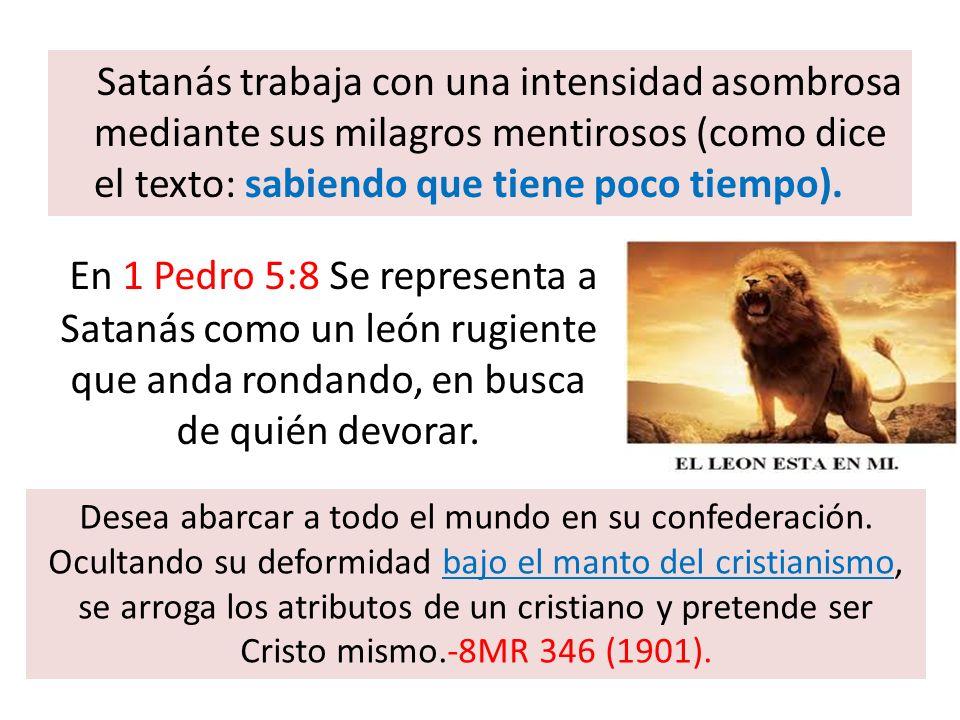 Satanás trabaja con una intensidad asombrosa mediante sus milagros mentirosos (como dice el texto: sabiendo que tiene poco tiempo). En 1 Pedro 5:8 Se