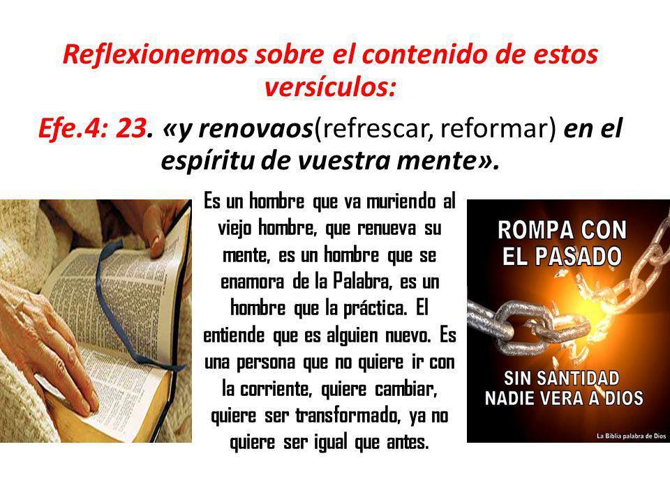 Reflexionemos sobre el contenido de estos versículos: Efe.4: 23. «y renovaos(refrescar, reformar) en el espíritu de vuestra mente». Es un hombre que v