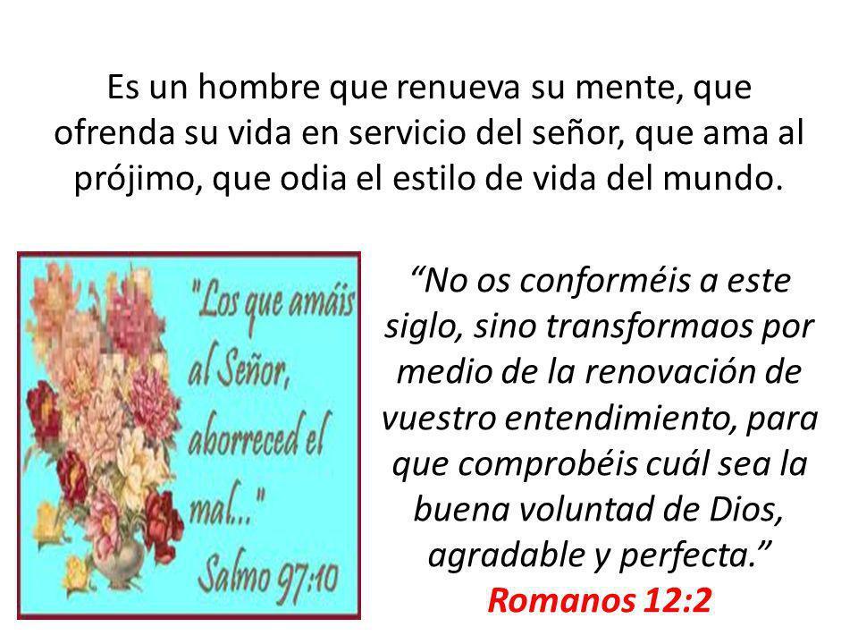 Es un hombre que renueva su mente, que ofrenda su vida en servicio del señor, que ama al prójimo, que odia el estilo de vida del mundo. No os conformé