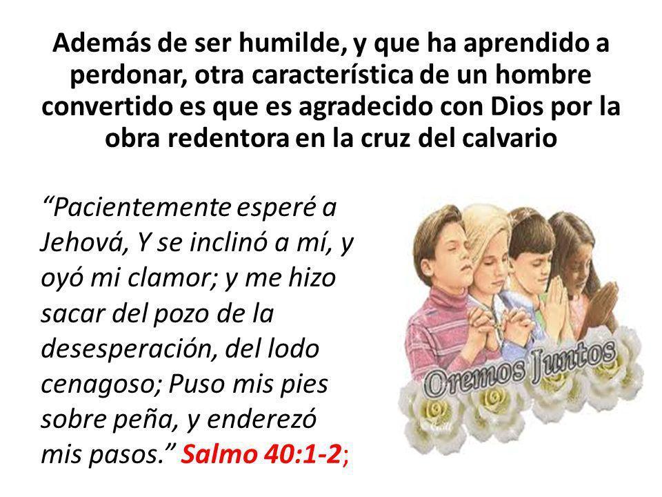 Además de ser humilde, y que ha aprendido a perdonar, otra característica de un hombre convertido es que es agradecido con Dios por la obra redentora