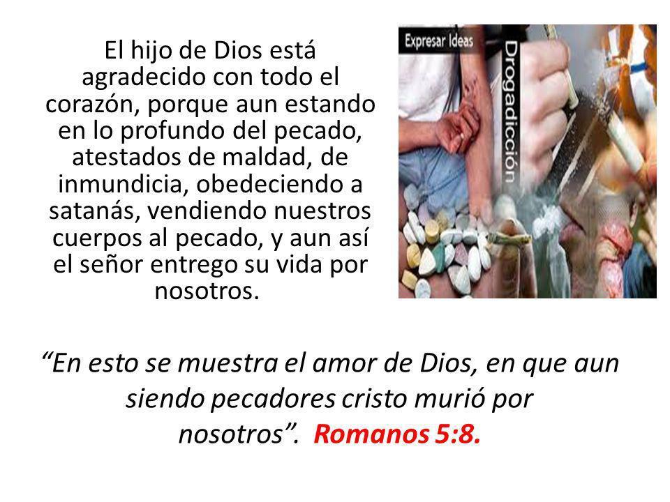 El hijo de Dios está agradecido con todo el corazón, porque aun estando en lo profundo del pecado, atestados de maldad, de inmundicia, obedeciendo a s