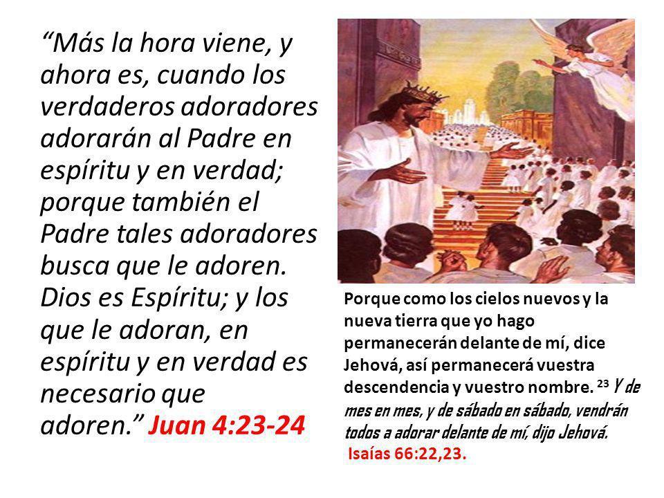Más la hora viene, y ahora es, cuando los verdaderos adoradores adorarán al Padre en espíritu y en verdad; porque también el Padre tales adoradores bu