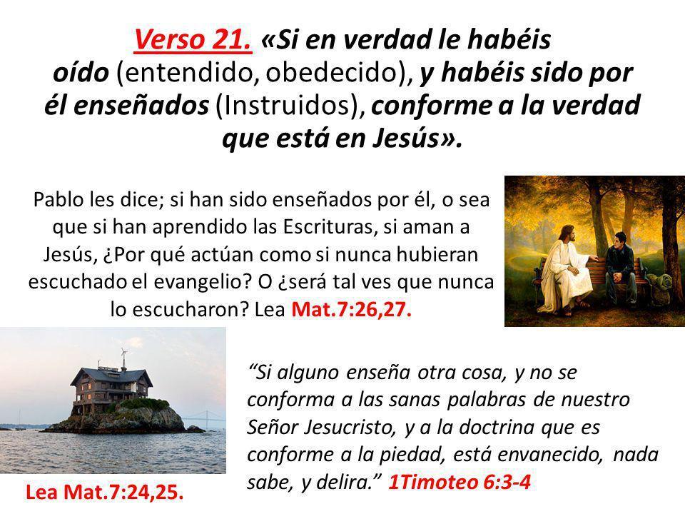 Verso 21. «Si en verdad le habéis oído (entendido, obedecido), y habéis sido por él enseñados (Instruidos), conforme a la verdad que está en Jesús». P