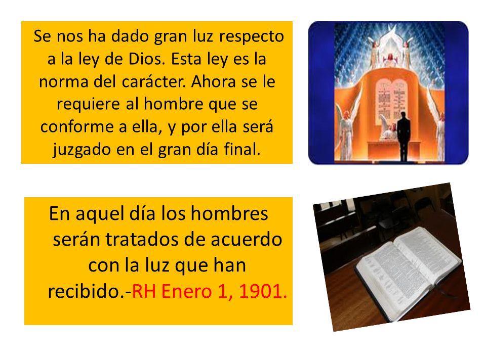 En aquel día los hombres serán tratados de acuerdo con la luz que han recibido.-RH Enero 1, 1901. Se nos ha dado gran luz respecto a la ley de Dios. E