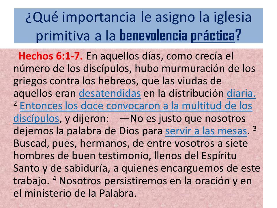 ¿Qué importancia le asigno la iglesia primitiva a la benevolencia práctica? Hechos 6:1-7. En aquellos días, como crecía el número de los discípulos, h