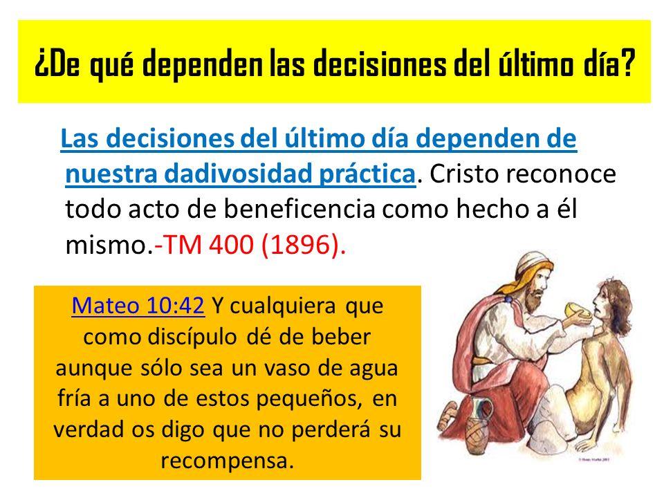 ¿De qué dependen las decisiones del último día? Las decisiones del último día dependen de nuestra dadivosidad práctica. Cristo reconoce todo acto de b