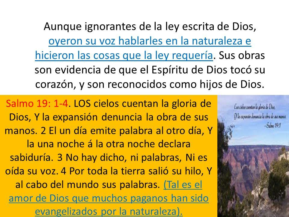 Aunque ignorantes de la ley escrita de Dios, oyeron su voz hablarles en la naturaleza e hicieron las cosas que la ley requería. Sus obras son evidenci