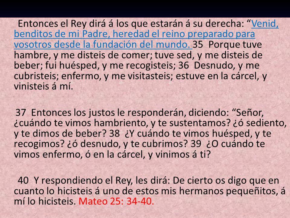 Entonces el Rey dirá á los que estarán á su derecha: Venid, benditos de mi Padre, heredad el reino preparado para vosotros desde la fundación del mund