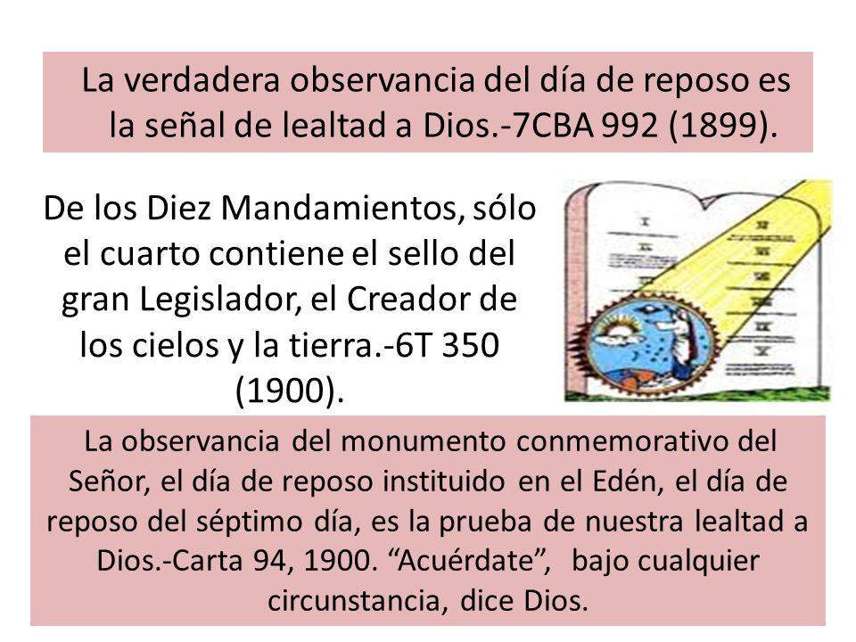 La verdadera observancia del día de reposo es la señal de lealtad a Dios.-7CBA 992 (1899). De los Diez Mandamientos, sólo el cuarto contiene el sello