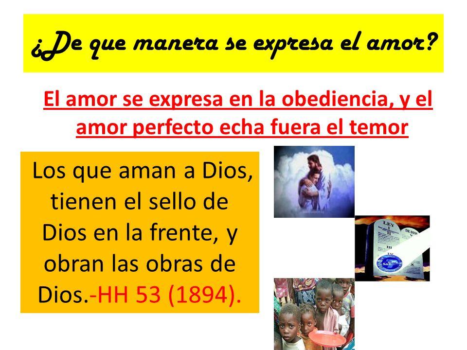 ¿De que manera se expresa el amor? El amor se expresa en la obediencia, y el amor perfecto echa fuera el temor Los que aman a Dios, tienen el sello de