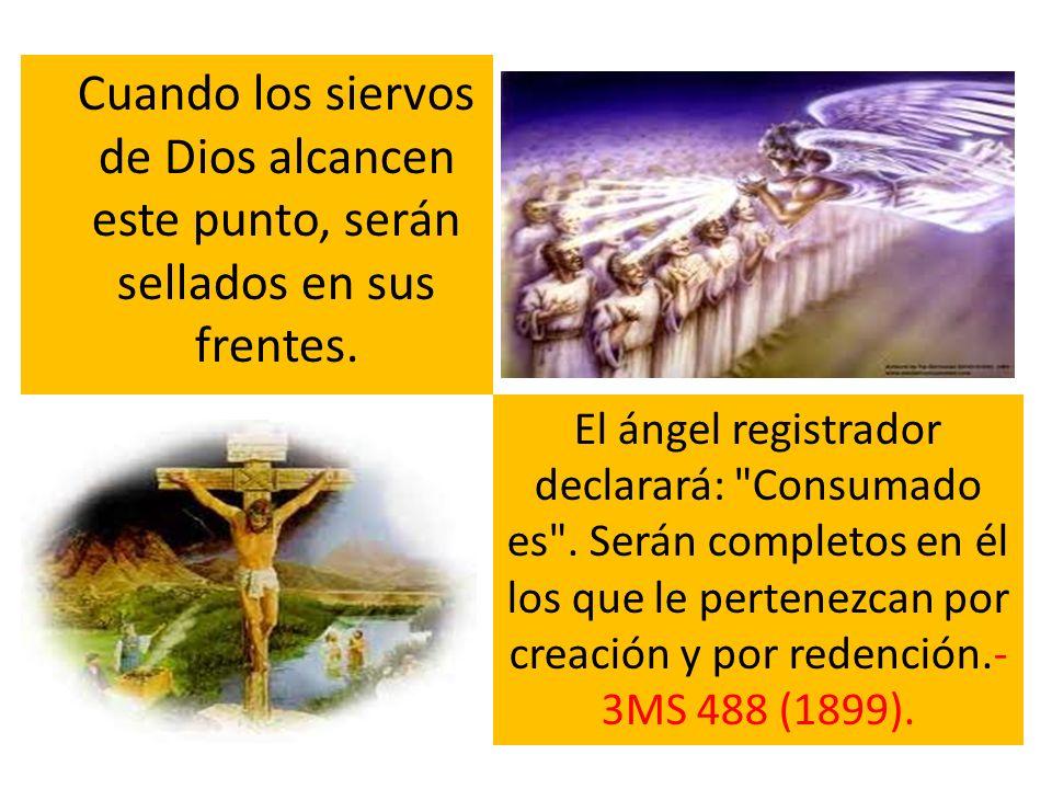 Cuando los siervos de Dios alcancen este punto, serán sellados en sus frentes. El ángel registrador declarará: