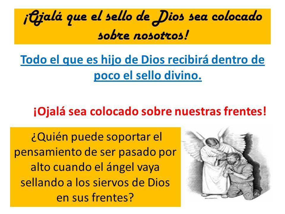 ¡Ojalá que el sello de Dios sea colocado sobre nosotros! Todo el que es hijo de Dios recibirá dentro de poco el sello divino. ¡Ojalá sea colocado sobr