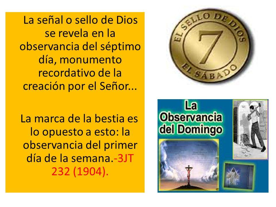 La señal o sello de Dios se revela en la observancia del séptimo día, monumento recordativo de la creación por el Señor... La marca de la bestia es lo